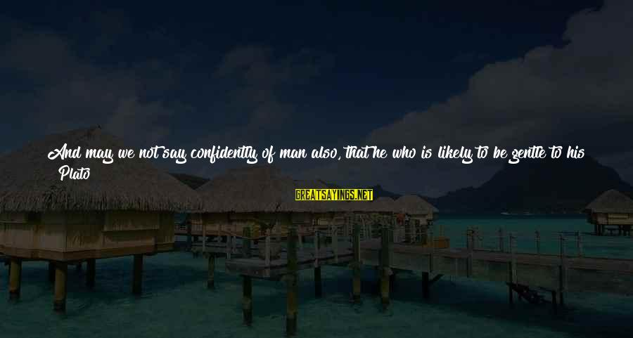 Good Friends Good Sayings By Plato: And may we not say confidently of man also, that he who is likely to
