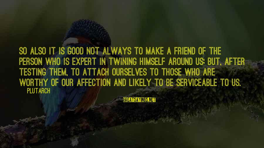 Good Friends Good Sayings By Plutarch: So also it is good not always to make a friend of the person who