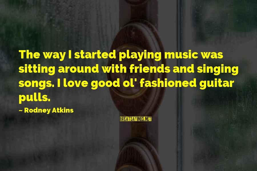 Good Friends Good Sayings By Rodney Atkins: The way I started playing music was sitting around with friends and singing songs. I
