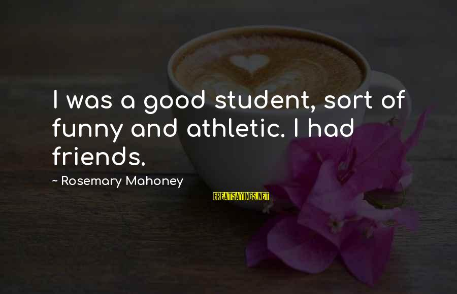 Good Friends Good Sayings By Rosemary Mahoney: I was a good student, sort of funny and athletic. I had friends.