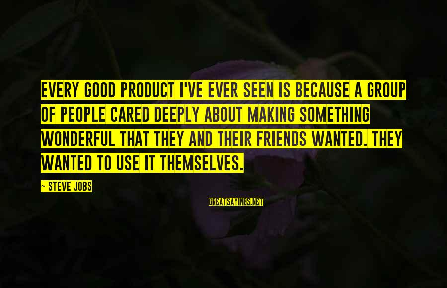 Good Friends Good Sayings By Steve Jobs: Every good product I've ever seen is because a group of people cared deeply about