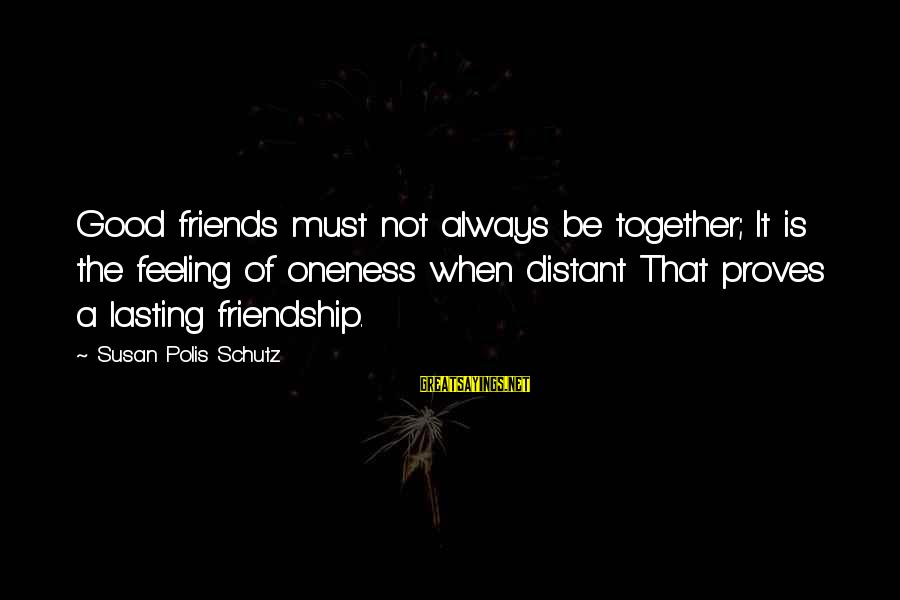 Good Friends Good Sayings By Susan Polis Schutz: Good friends must not always be together; It is the feeling of oneness when distant