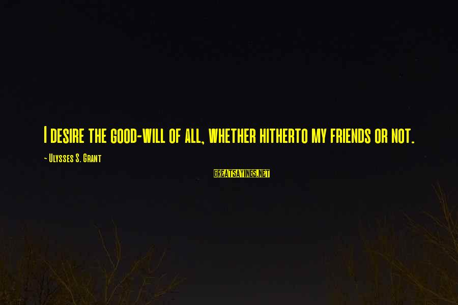 Good Friends Good Sayings By Ulysses S. Grant: I desire the good-will of all, whether hitherto my friends or not.