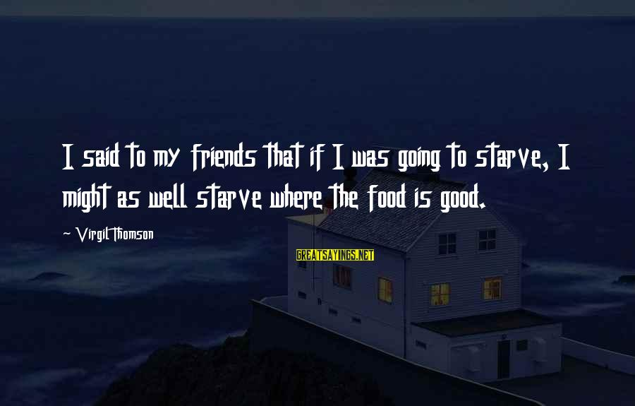 Good Friends Good Sayings By Virgil Thomson: I said to my friends that if I was going to starve, I might as