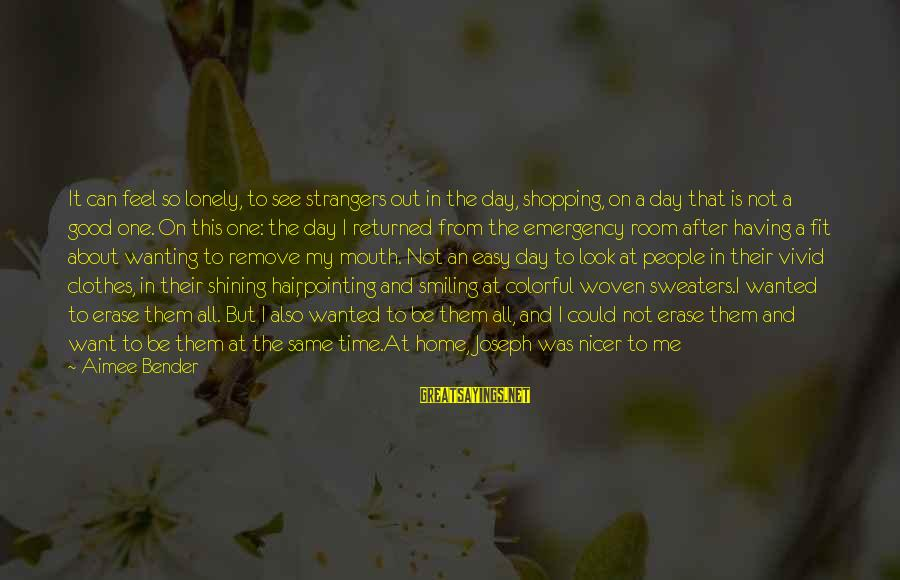 Good Game Day Sayings By Aimee Bender: It can feel so lonely, to see strangers out in the day, shopping, on a