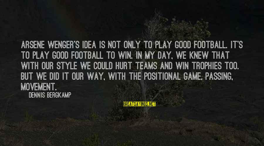 Good Game Day Sayings By Dennis Bergkamp: Arsene Wenger's idea is not only to play good football. It's to play good football