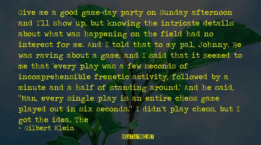 Good Game Day Sayings By Gilbert Klein: Give me a good game-day party on Sunday afternoon and I'll show up, but knowing