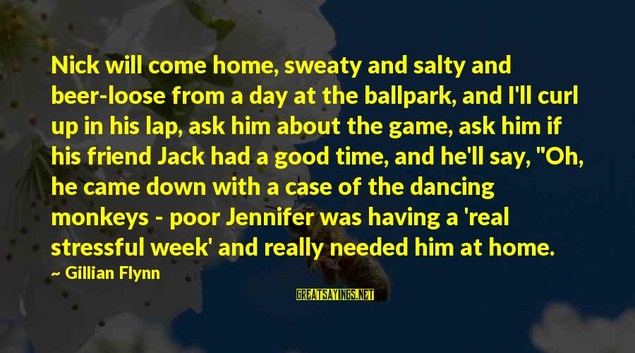 Good Game Day Sayings By Gillian Flynn: Nick will come home, sweaty and salty and beer-loose from a day at the ballpark,