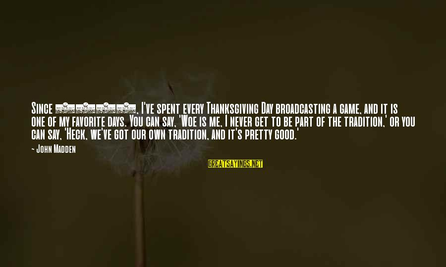 Good Game Day Sayings By John Madden: Since 1981, I've spent every Thanksgiving Day broadcasting a game, and it is one of