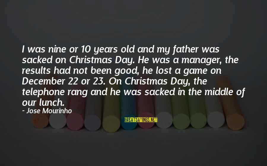 Good Game Day Sayings By Jose Mourinho: I was nine or 10 years old and my father was sacked on Christmas Day.