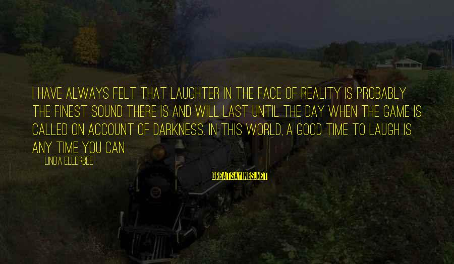 Good Game Day Sayings By Linda Ellerbee: I have always felt that laughter in the face of reality is probably the finest