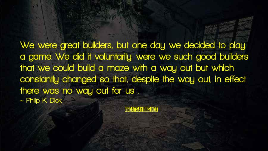 Good Game Day Sayings By Philip K. Dick: We were great builders, but one day we decided to play a game. We did