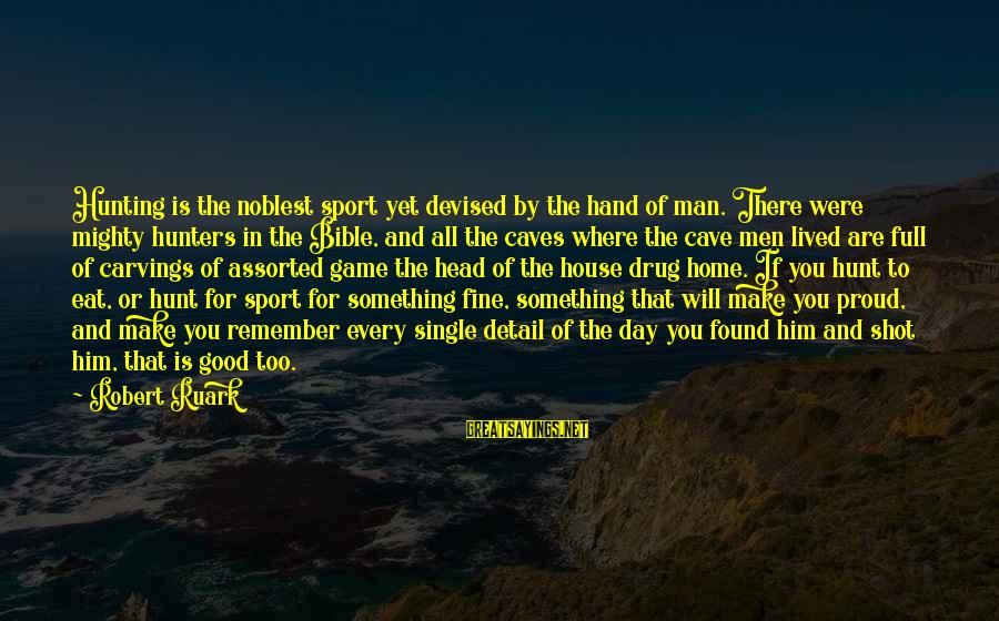 Good Game Day Sayings By Robert Ruark: Hunting is the noblest sport yet devised by the hand of man. There were mighty
