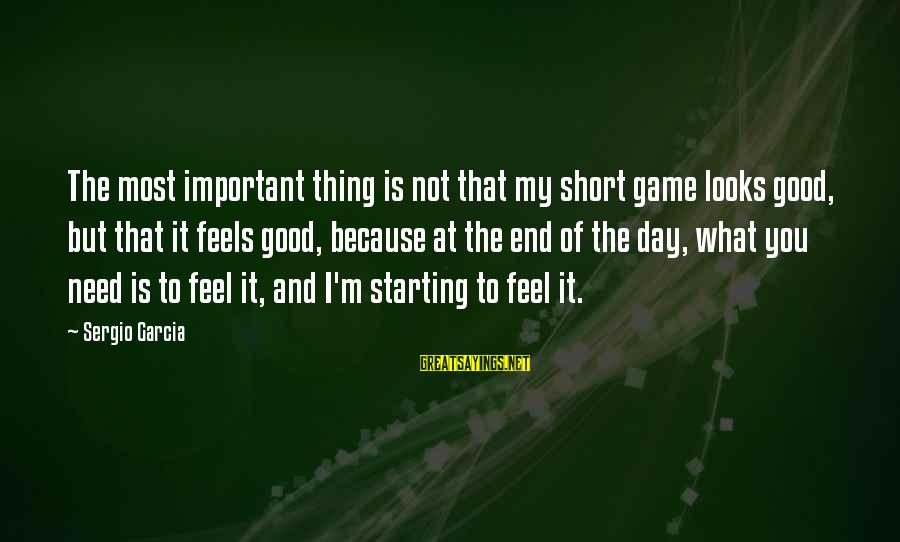 Good Game Day Sayings By Sergio Garcia: The most important thing is not that my short game looks good, but that it