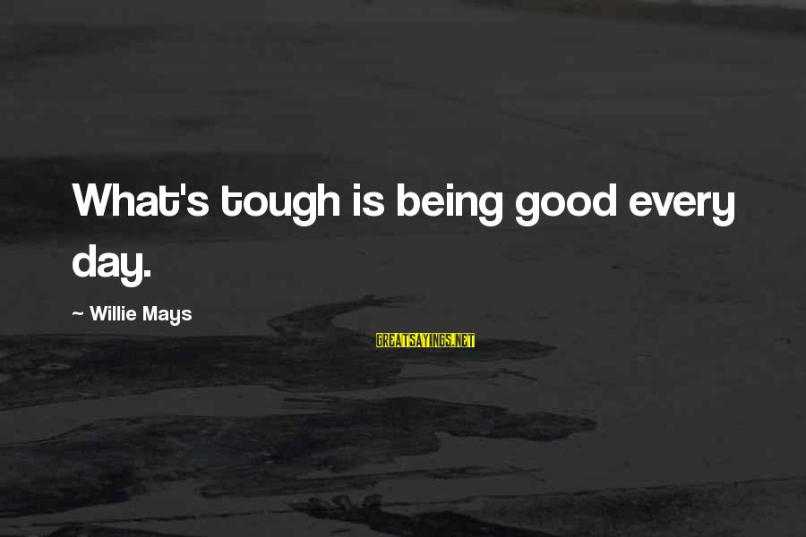 Good Game Day Sayings By Willie Mays: What's tough is being good every day.