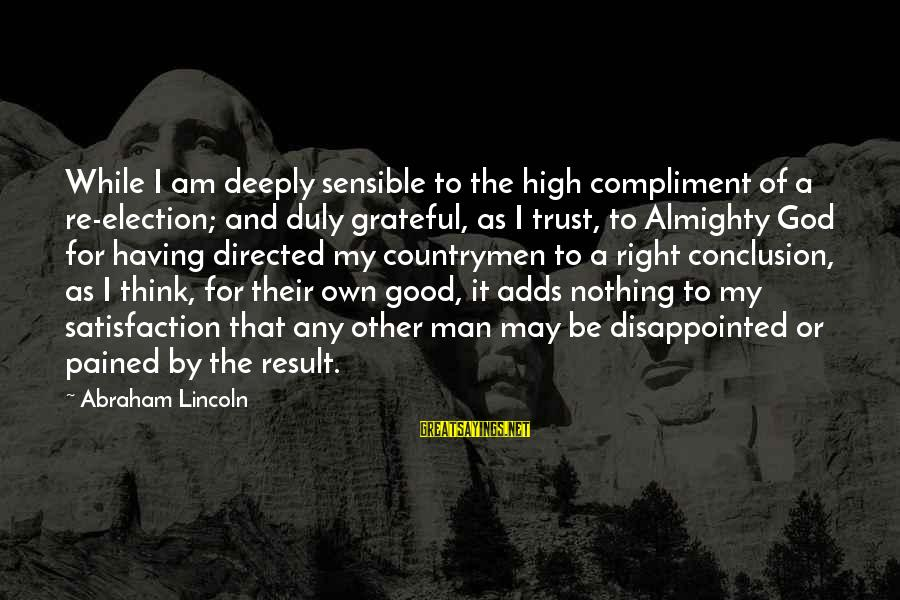Good God Sayings By Abraham Lincoln: While I am deeply sensible to the high compliment of a re-election; and duly grateful,