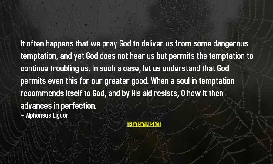 Good God Sayings By Alphonsus Liguori: It often happens that we pray God to deliver us from some dangerous temptation, and