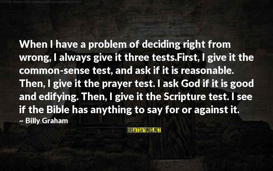 Good God Sayings By Billy Graham: When I have a problem of deciding right from wrong, I always give it three
