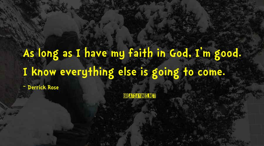 Good God Sayings By Derrick Rose: As long as I have my faith in God, I'm good. I know everything else