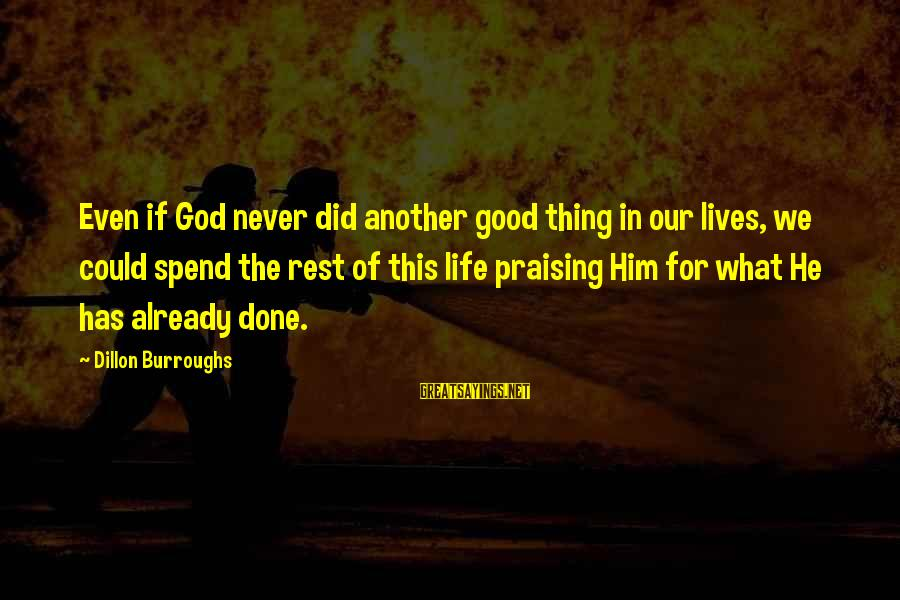 Good God Sayings By Dillon Burroughs: Even if God never did another good thing in our lives, we could spend the