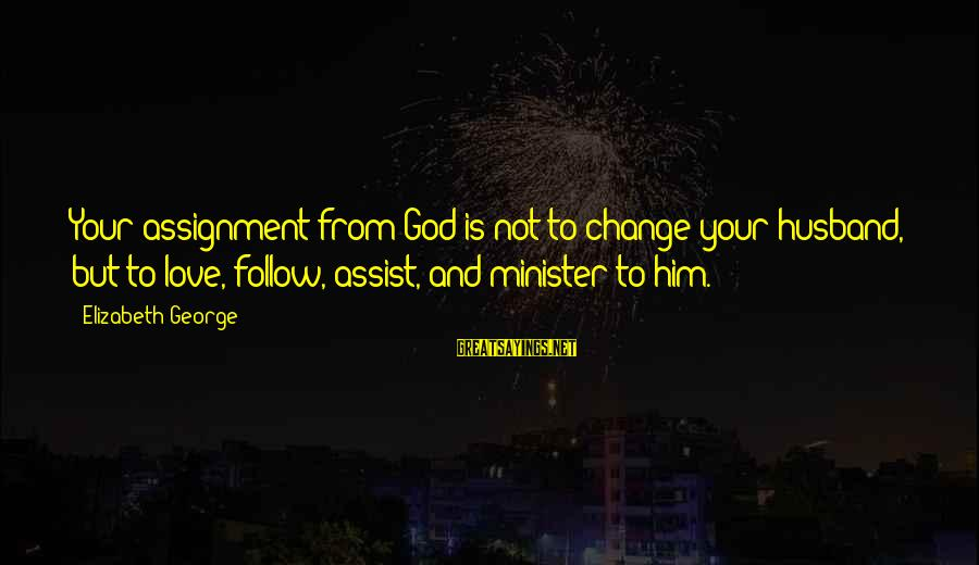 Good God Sayings By Elizabeth George: Your assignment from God is not to change your husband, but to love, follow, assist,