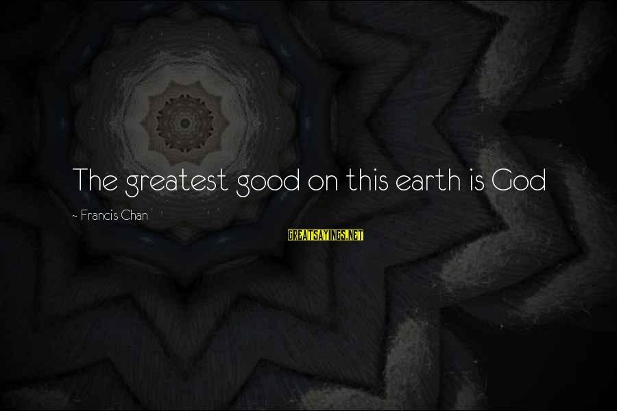 Good God Sayings By Francis Chan: The greatest good on this earth is God