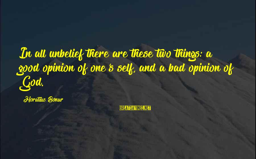Good God Sayings By Horatius Bonar: In all unbelief there are these two things: a good opinion of one's self, and
