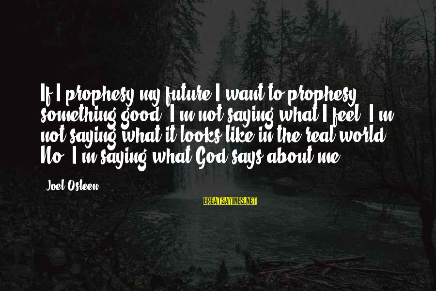 Good God Sayings By Joel Osteen: If I prophesy my future I want to prophesy something good. I'm not saying what