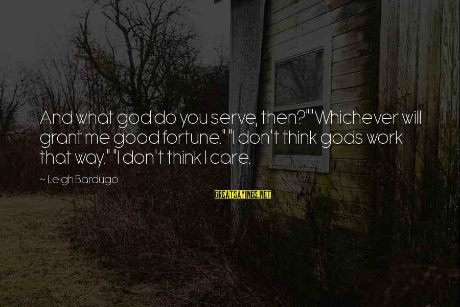"Good God Sayings By Leigh Bardugo: And what god do you serve, then?""""Whichever will grant me good fortune."" ""I don't think"