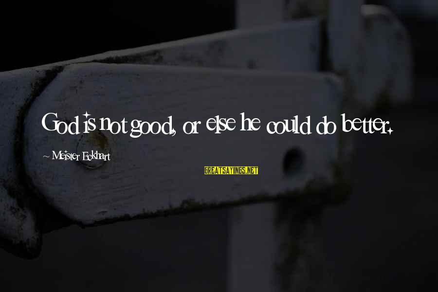 Good God Sayings By Meister Eckhart: God is not good, or else he could do better.