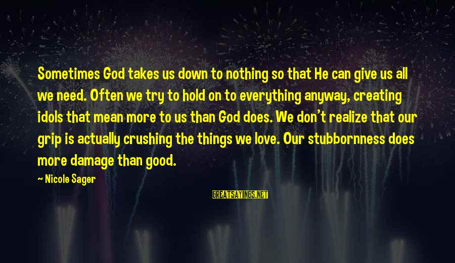 Good God Sayings By Nicole Sager: Sometimes God takes us down to nothing so that He can give us all we