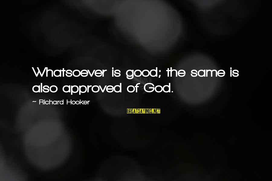 Good God Sayings By Richard Hooker: Whatsoever is good; the same is also approved of God.