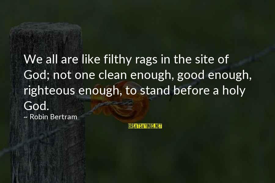 Good God Sayings By Robin Bertram: We all are like filthy rags in the site of God; not one clean enough,