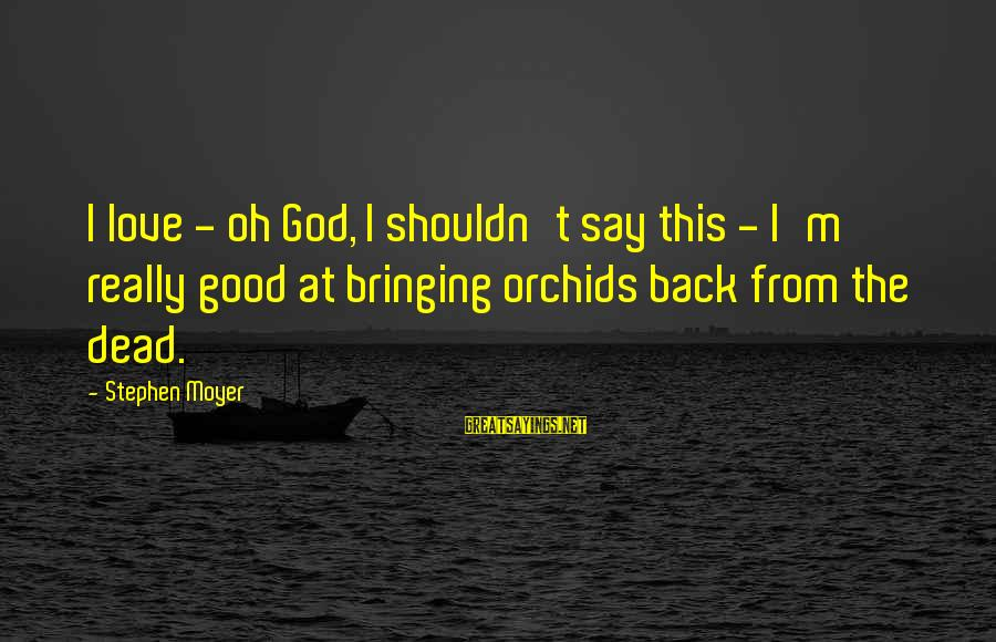 Good God Sayings By Stephen Moyer: I love - oh God, I shouldn't say this - I'm really good at bringing