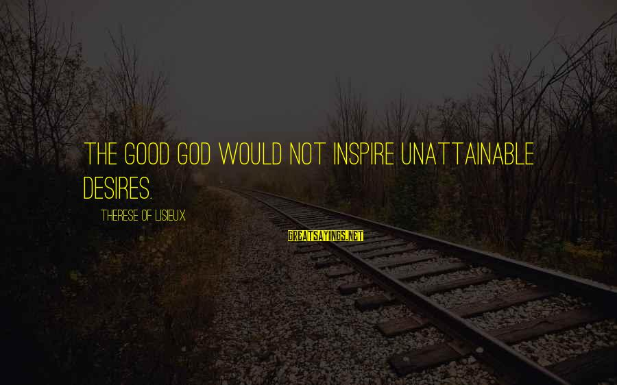 Good God Sayings By Therese Of Lisieux: The good God would not inspire unattainable desires.