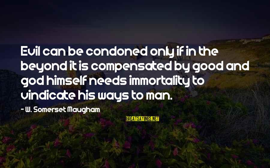 Good God Sayings By W. Somerset Maugham: Evil can be condoned only if in the beyond it is compensated by good and