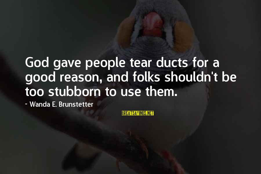 Good God Sayings By Wanda E. Brunstetter: God gave people tear ducts for a good reason, and folks shouldn't be too stubborn