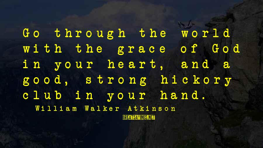 Good God Sayings By William Walker Atkinson: Go through the world with the grace of God in your heart, and a good,