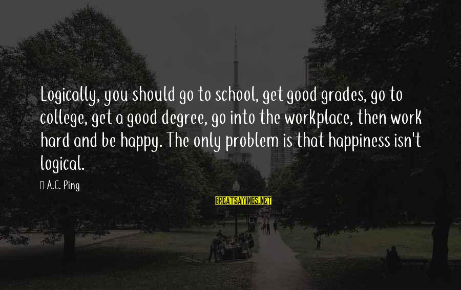 Good Grades In College Sayings By A.C. Ping: Logically, you should go to school, get good grades, go to college, get a good