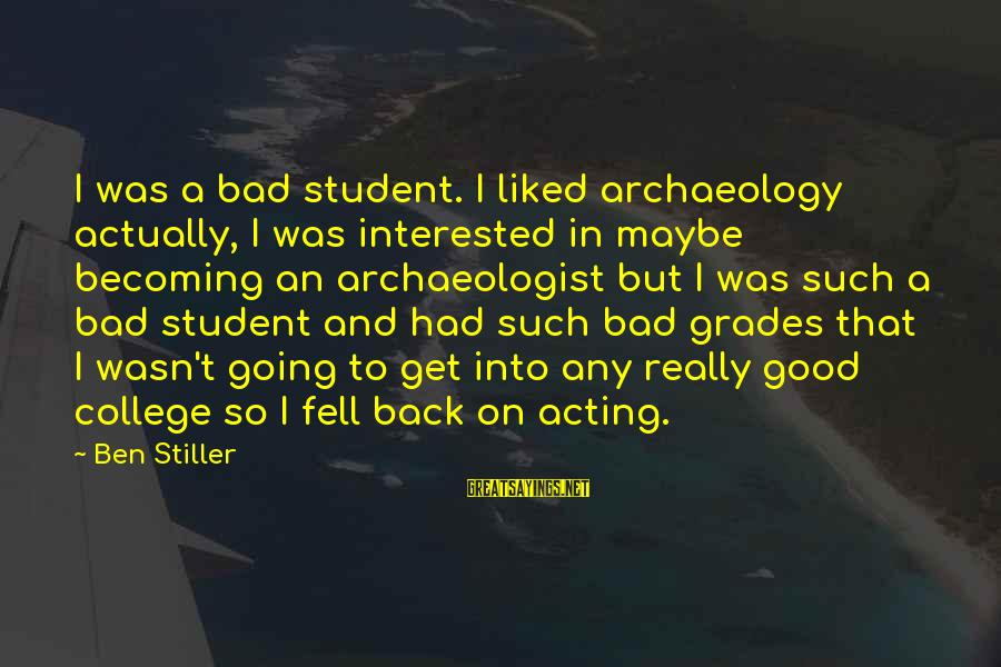 Good Grades In College Sayings By Ben Stiller: I was a bad student. I liked archaeology actually, I was interested in maybe becoming