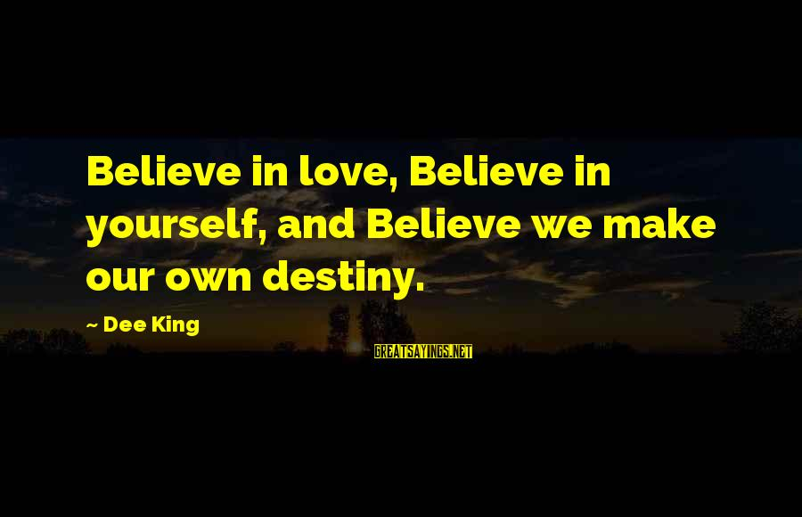 Good Grades In College Sayings By Dee King: Believe in love, Believe in yourself, and Believe we make our own destiny.