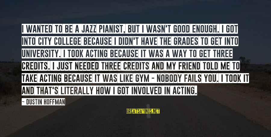 Good Grades In College Sayings By Dustin Hoffman: I wanted to be a jazz pianist, but I wasn't good enough. I got into