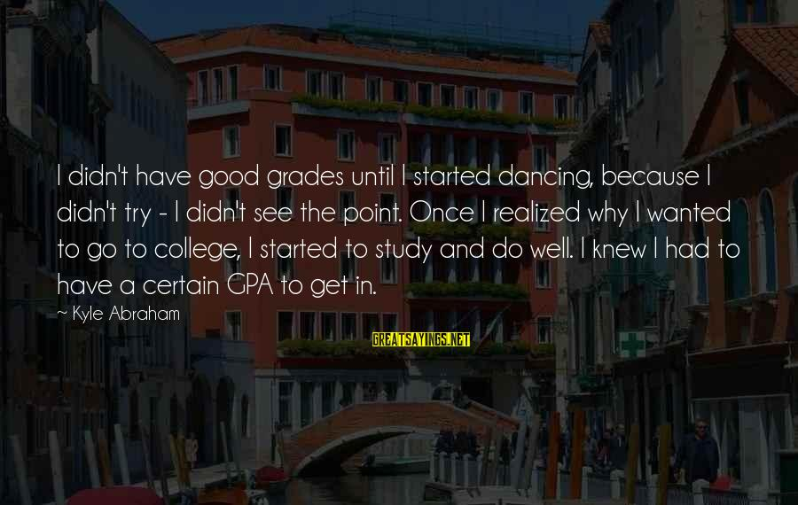 Good Grades In College Sayings By Kyle Abraham: I didn't have good grades until I started dancing, because I didn't try - I