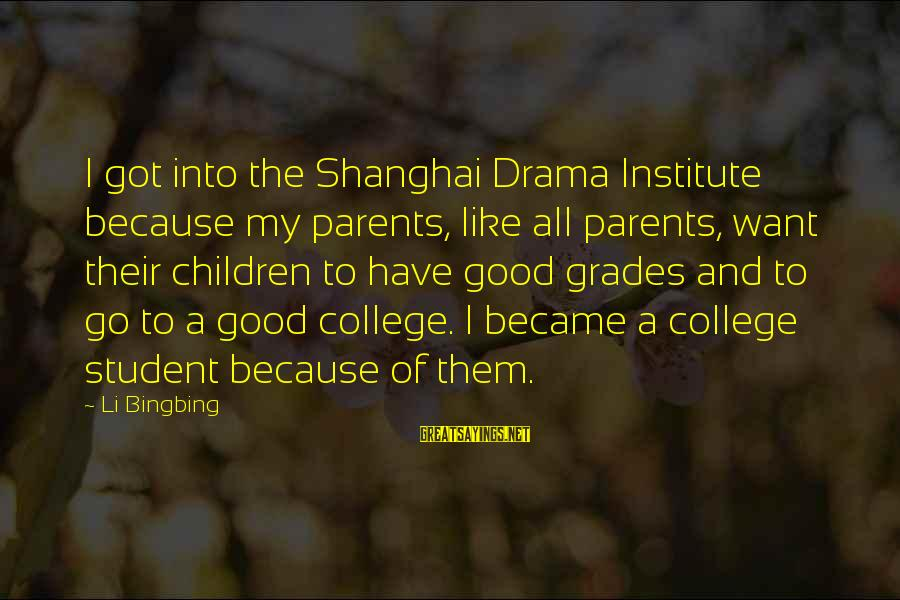 Good Grades In College Sayings By Li Bingbing: I got into the Shanghai Drama Institute because my parents, like all parents, want their