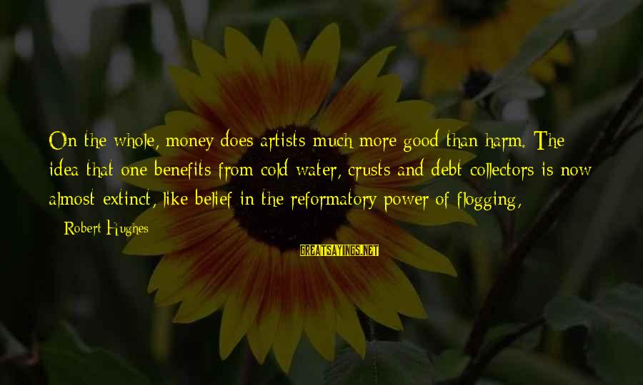 Good Grades In College Sayings By Robert Hughes: On the whole, money does artists much more good than harm. The idea that one