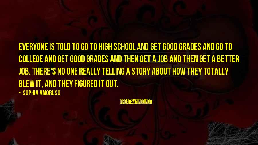 Good Grades In College Sayings By Sophia Amoruso: Everyone is told to go to high school and get good grades and go to
