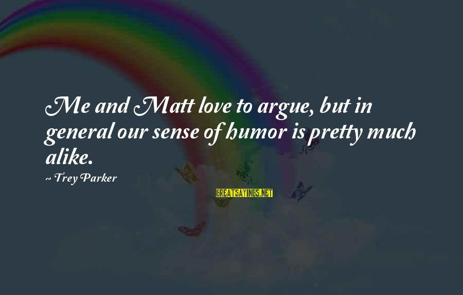 Good Grades In College Sayings By Trey Parker: Me and Matt love to argue, but in general our sense of humor is pretty
