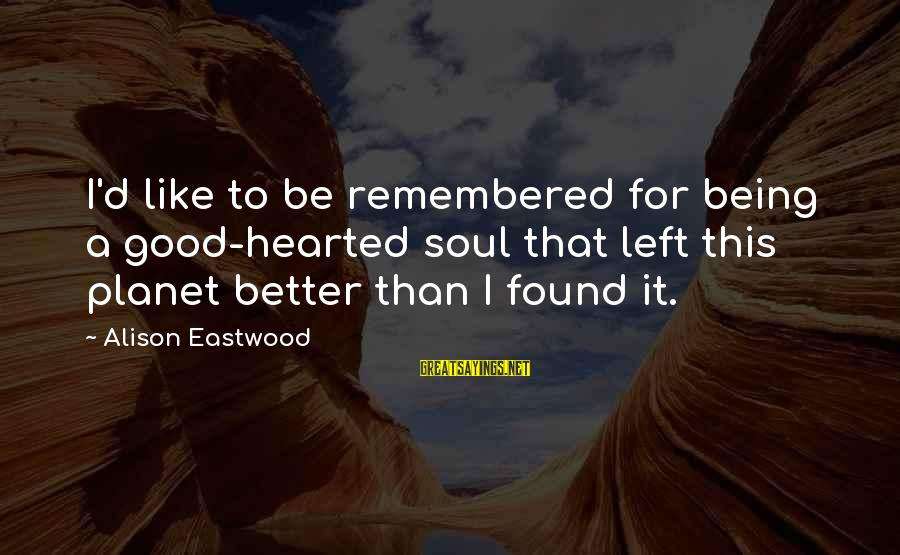 Good Hearted Sayings By Alison Eastwood: I'd like to be remembered for being a good-hearted soul that left this planet better