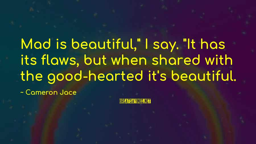 "Good Hearted Sayings By Cameron Jace: Mad is beautiful,"" I say. ""It has its flaws, but when shared with the good-hearted"