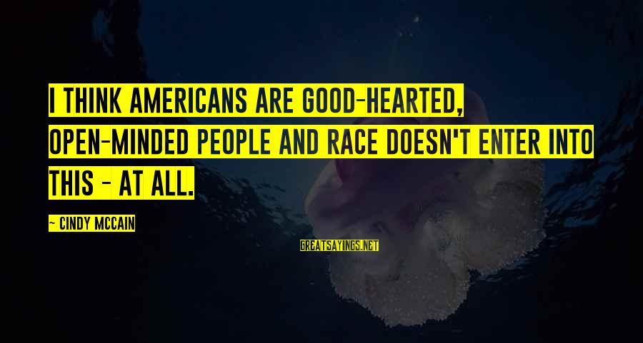 Good Hearted Sayings By Cindy McCain: I think Americans are good-hearted, open-minded people and race doesn't enter into this - at